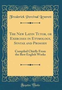 The New Latin Tutor, or Exercises in Etymology, Syntax and Prosody