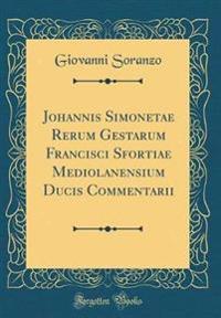 Johannis Simonetae Rerum Gestarum Francisci Sfortiae Mediolanensium Ducis Commentarii (Classic Reprint)