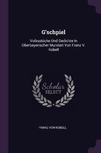 G'Schpiel: Volksstücke Und Gedichte in Oberbayerischer Mundart Von Franz V. Kobell