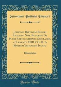 Johannis Baptistae Passeri Pisauren. Nob. Eugubini de Pueri Etrusci Aheneo Simulacro, a Clemente XIIII P. O. M. in Museum Vaticanum Inlato: Dissertati