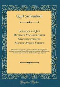 Sophocles Qua Ratione Vocabulorum Significationes Mutet Atque Variet: Dissertatio Inauguralis Quam Amplissimi Philosophorum Ordinis Auctoritate Atque
