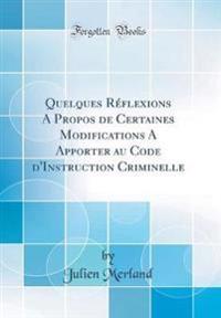 Quelques Réflexions a Propos de Certaines Modifications a Apporter Au Code D'Instruction Criminelle (Classic Reprint)