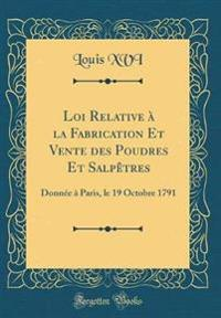Loi Relative À La Fabrication Et Vente Des Poudres Et Salpètres: Donnée À Paris, Le 19 Octobre 1791 (Classic Reprint)
