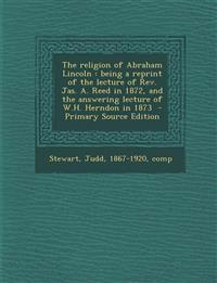 The Religion of Abraham Lincoln: Being a Reprint of the Lecture of REV. Jas. A. Reed in 1872, and the Answering Lecture of W.H. Herndon in 1873 - Prim