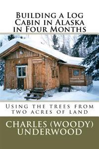Building a Log Cabin in Alaska in Four Months: Using the Trees from Two Acres of Land