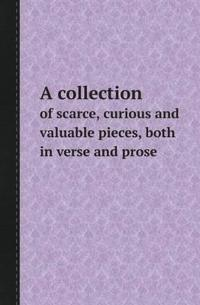 A Collection of Scarce, Curious and Valuable Pieces, Both in Verse and Prose