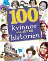 100 kvinnor som gått till historien : banbrytande kvinnor som format vår vä