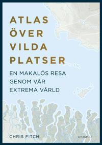 Atlas över vilda platser : en makalös resa genom vår extrema värld