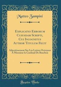 Explicatio Errorum Cuiusdam Scripti, Cui Incognitus Author Titulum Fecit
