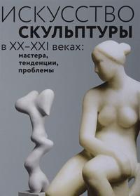 Iskusstvo skulptury v XX–XXI vekakh. Mastera, tendentsii, problemy
