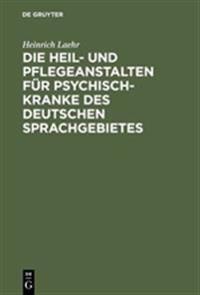 Die Heil- Und Pflegeanstalten Für Psychisch-kranke Des Deutschen Sprachgebietes