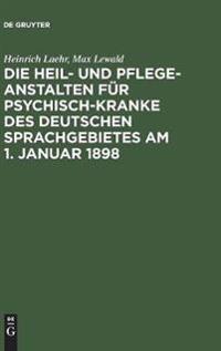 Die Heil- Und Pflege-anstalten Für Psychisch-kranke Des Deutschen Sprachgebietes Am 1. Januar 1898