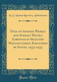 Data on Average Weekly and Average Hourly Earnings in Selected Manufacturing Industries by States, 1933-1935 (Classic Reprint)