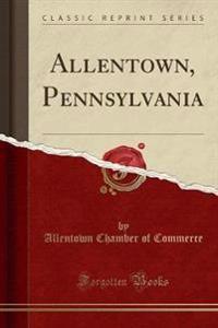 Allentown, Pennsylvania (Classic Reprint)