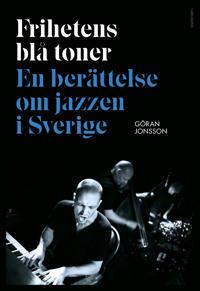 Frihetens blå toner : En berättelse om jazzen i Sverige