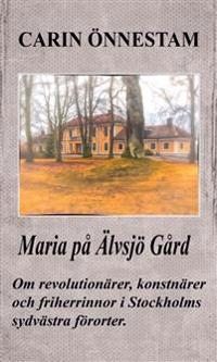 Maria på Älvsjö gård : om revolutionärer, konstnärer och friherrinnor i Stockholms sydvästra förorter