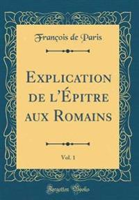 Explication de l'Épitre aux Romains, Vol. 1 (Classic Reprint)