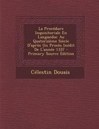 La Procédure Inquisitoriale En Languedoc Au Quatorzième Siècle D'après Un Procès Inédit De L'année 1337