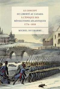Le Concept De Liberte Au Canada a L'epoque Des Revolutions Atlantiques 1776-1838
