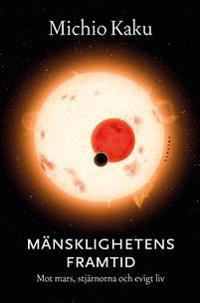 Mänsklighetens framtid : Mot Mars, stjärnorna och evigt liv