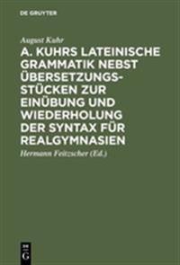 A. Kuhrs Lateinische Grammatik Nebst Übersetzungsstücken Zur Einübung Und Wiederholung Der Syntax Für Realgymnasien