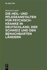 Die Heil- Und Pflegeanstalten Für Psychisch-kranke in Deutschland, Der Schweiz Und Den Benachbarten Ländern