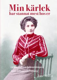 Min kärlek har stannat mest hos er: en biografi om Anna Johansson-Visborg