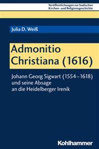 Admonitio Christiana (1616): Johann Georg Sigwart (1554-1618) Und Seine Absage an Die Heidelberger Irenik