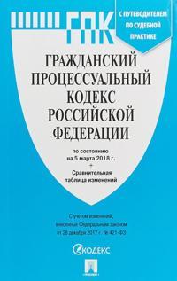 Grazhdanskij protsessualnyj kodeks RF(po sost. na 05.03.18g.)+sr.tabl.izm.+putevo