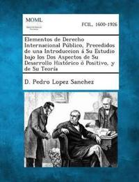 Y Elementos de Derecho Internacional Publico, Precedidos de Una Introduccion a Su Estudio Bajo Los DOS Aspectos de Su Desarrollo Historico O Positiv