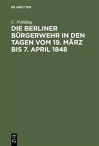 Die Berliner Bürgerwehr in Den Tagen Vom 19. März Bis 7. April 1848