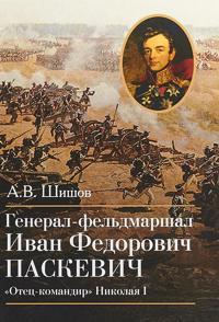 """General-feldmarshal Ivan Fedorovich Paskevich.""""Otets-komandir"""" Nikolaja I"""