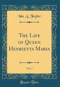 The Life of Queen Henrietta Maria, Vol. 1 (Classic Reprint)