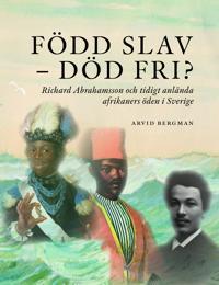 Född slav - död fri? : Richard Abrahamsson och tidigt anlända afrikaners öde i Sverige