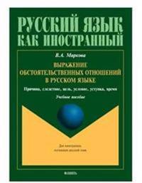 Vyrazhenie obstojatelstvennykh otnoshenij v russkom jazyke. Prichina, sledstvie, tsel, uslovie, ustupka, vremja. Uchebnoe posobie