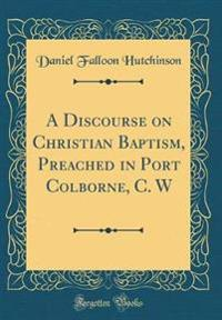 A Discourse on Christian Baptism, Preached in Port Colborne, C. W (Classic Reprint)