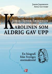 Johan Henrik Frisenheim - Karolinen som aldrig gav upp