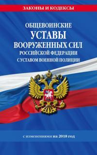 Obschevoinskie ustavy Vooruzhennykh Sil Rossijskoj Federatsii s Ustavom voennoj politsii na 2018 god