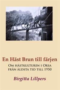 En häst brun till färjen : om hästkulturen i Orsa från äldsta tid till 1950