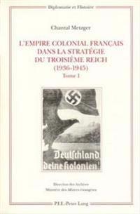 L'Empire Colonial Francais Dans La Strategie Du Troisieme Reich (1936-1945): Tome I: Corps de L'Ouvrage / Tome II: Annexes - Sources Et Bibliographie