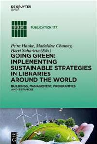 Going Green: Implementing Sustainable Strategies in Libraries Around the World: Buildings, Management, Programmes and Services
