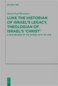 Luke the Historian of Israel's Legacy, Theologian of Israel's `Christ'