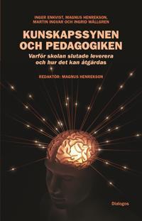 Kunskapssynen och pedagogiken : varför skolan slutade leverera och hur det kan åtgärdas