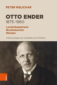 Otto Ender 1875-1960: Landeshauptmann, Bundeskanzler, Minister. Untersuchungen Zum Innenleben Eines Politikers