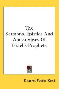 The Sermons, Epistles And Apocalypses of Israel's Prophets