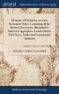 Elements of Chemistry, in a New Systematic Order, Containing All the Modern Discoveries. Illustrated by Thirteen Copperplates Fourth Edition, with Notes, Tables and Considerable Additions