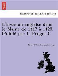 L'Invasion Anglaise Dans Le Maine de 1417 a 1428. (Publie Par L. Froger.)