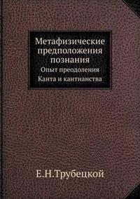 Metafizicheskie Predpolozheniya Poznaniya Opyt Preodoleniya Kanta I Kantianstva