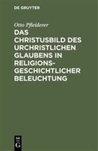 Das Christusbild Des Urchristlichen Glaubens in Religionsgeschichtlicher Beleuchtung: Vortrag Gehalten in Verkurzter Fassung VOR Dem Internationalen T