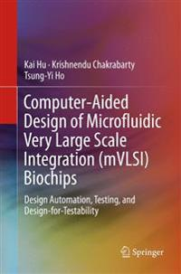 Computer-Aided Design of Microfluidic Very Large Scale Integration (Mvlsi) Biochips: Design Automation, Testing, and Design-For-Testability
